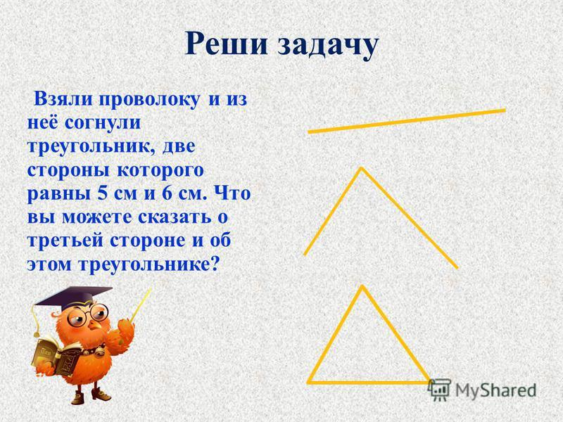 Реши задачу Взяли проволоку и из неё согнули треугольник, две стороны которого равны 5 см и 6 см. Что вы можете сказать о третьей стороне и об этом треугольнике?