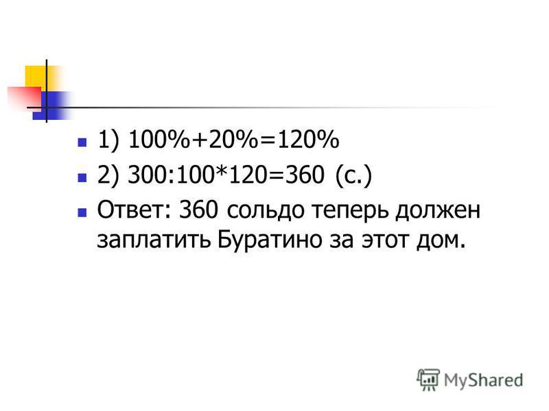 1) 100%+20%=120% 2) 300:100*120=360 (с.) Ответ: 360 сольдо теперь должен заплатить Буратино за этот дом.