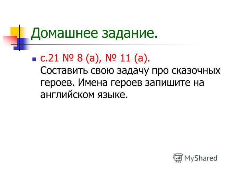 Домашнее задание. с.21 8 (а), 11 (а). Составить свою задачу про сказочных героев. Имена героев запишите на английском языке.