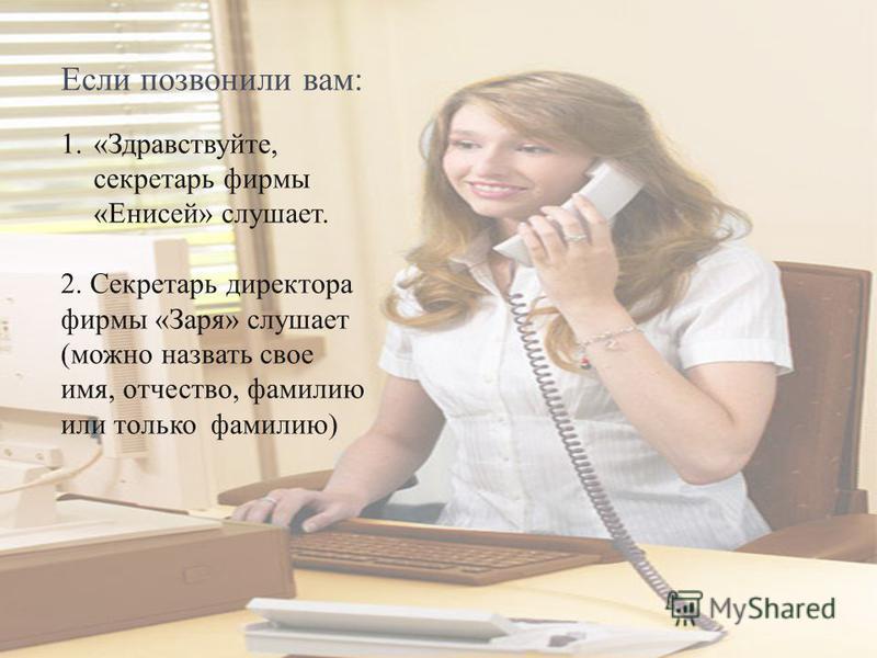 Если позвонили вам: 1.«Здравствуйте, секретарь фирмы «Енисей» слушает. 2. Секретарь директора фирмы «Заря» слушает (можно назвать свое имя, отчество, фамилию или только фамилию)