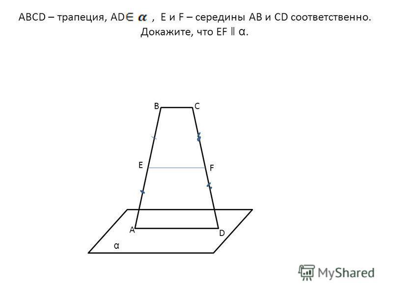 ABCD – трапеция, AD, E и F – середины AB и CD соответственно. Докажите, что EF ǁ α. α. α. A BC D α E F