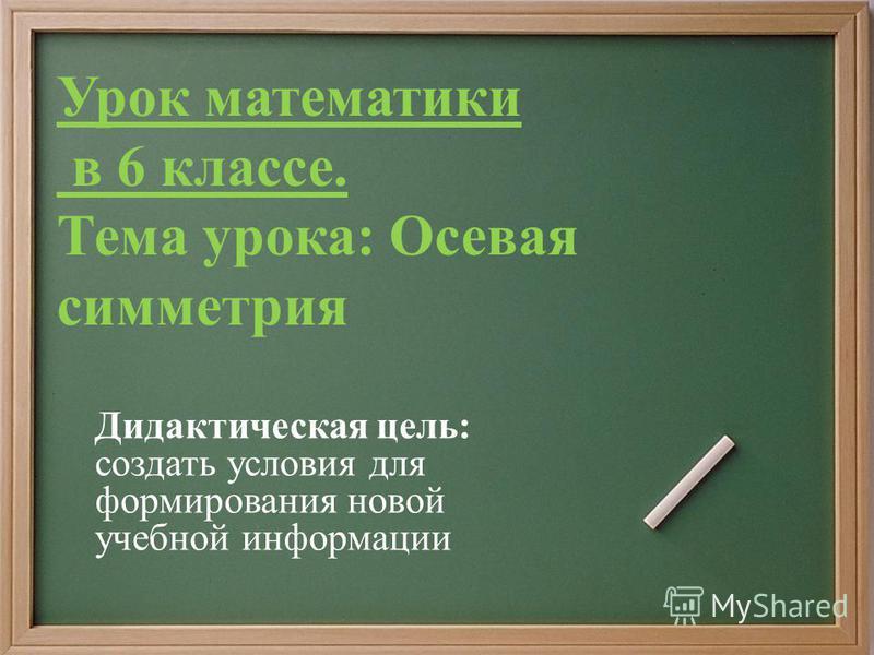 Урок математики в 6 классе. Тема урока: Осевая симметрия Дидактическая цель: создать условия для формирования новой учебной информации