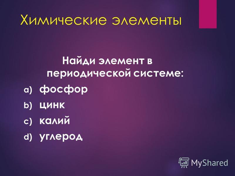 Химические элементы Найди элемент в периодической системе: a) 3 период V группа А b) 4 период II группа В c) 4 период I группа А d) 2 период IV группа А