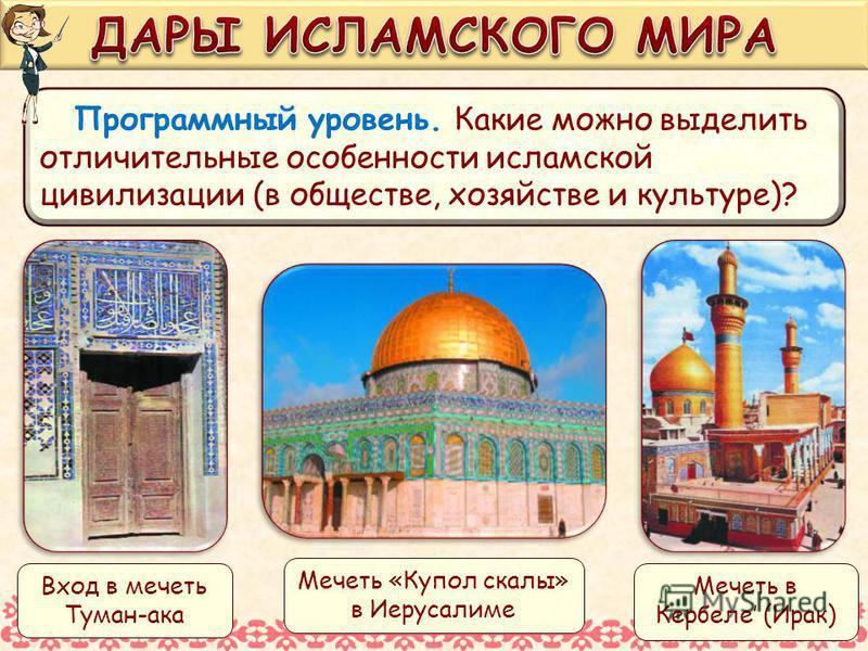Программный уровень. Какие можно выделить отличительные особенности исламской цивилизации (в обществе, хозяйстве и культуре)? Мечеть «Купол скалы» в Иерусалиме Мечеть в Кербеле (Ирак) Вход в мечеть Туман-ака