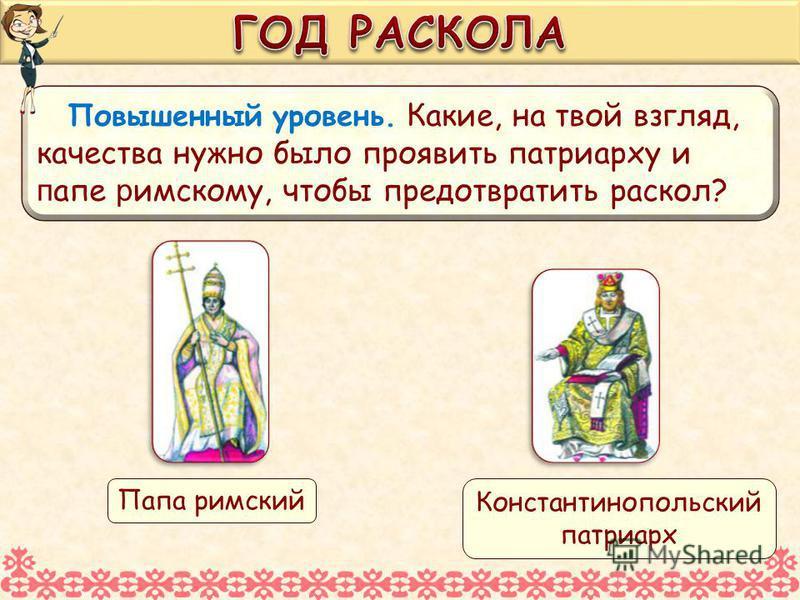 Повышенный уровень. Какие, на твой взгляд, качества нужно было проявить патриарху и п апе римскому, чтобы предотвратить раскол? Константинопольский патриарх Папа римский