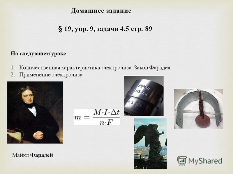 Домашнее задание § 19, упр. 9, задачи 4,5 стр. 89 На следующем уроке 1. Количественная характеристика электролиза. Закон Фарадея 2. Применение электролиза Майкл Фарадей