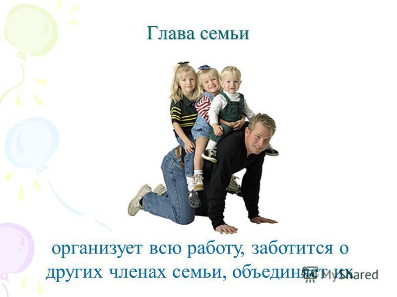 Глава семьи организует всю работу, заботится о других членах семьи, объединяет их