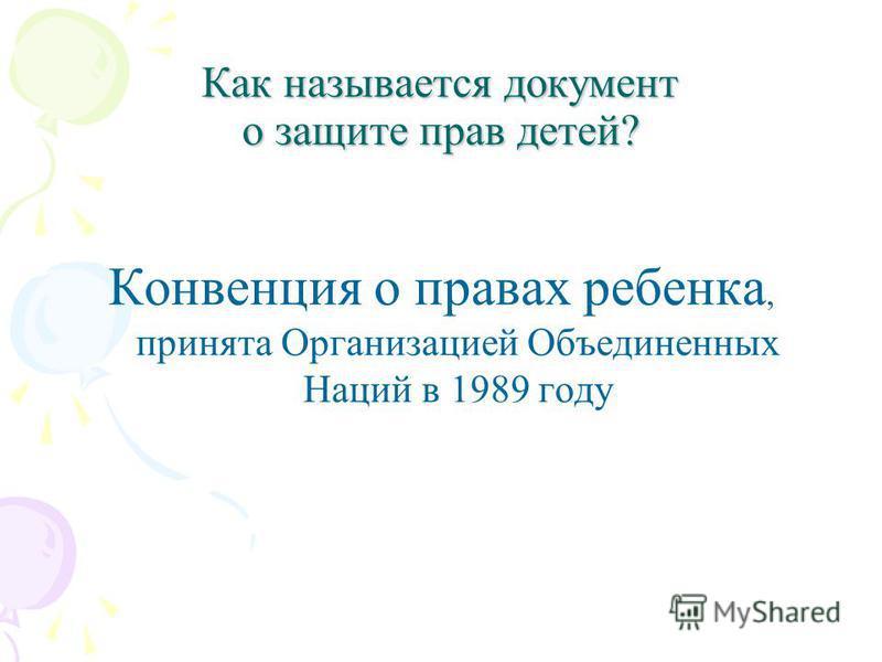 Как называется документ о защите прав детей? Конвенция о правах ребенка, принята Организацией Объединенных Наций в 1989 году