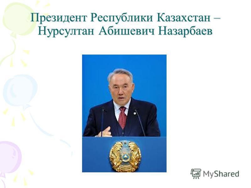 Президент Республики Казахстан – Нурсултан Абишевич Назарбаев
