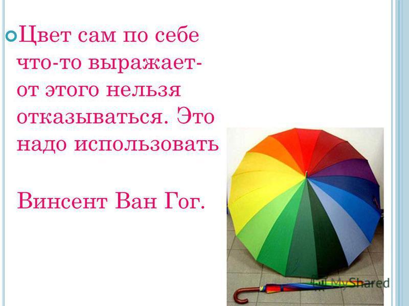 Цвет сам по себе что-то выражает- от этого нельзя отказываться. Это надо использовать. Винсент Ван Гог.