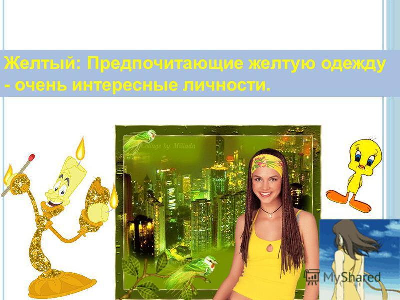 Желтый: Предпочитающие желтую одежду - очень интересные личности.