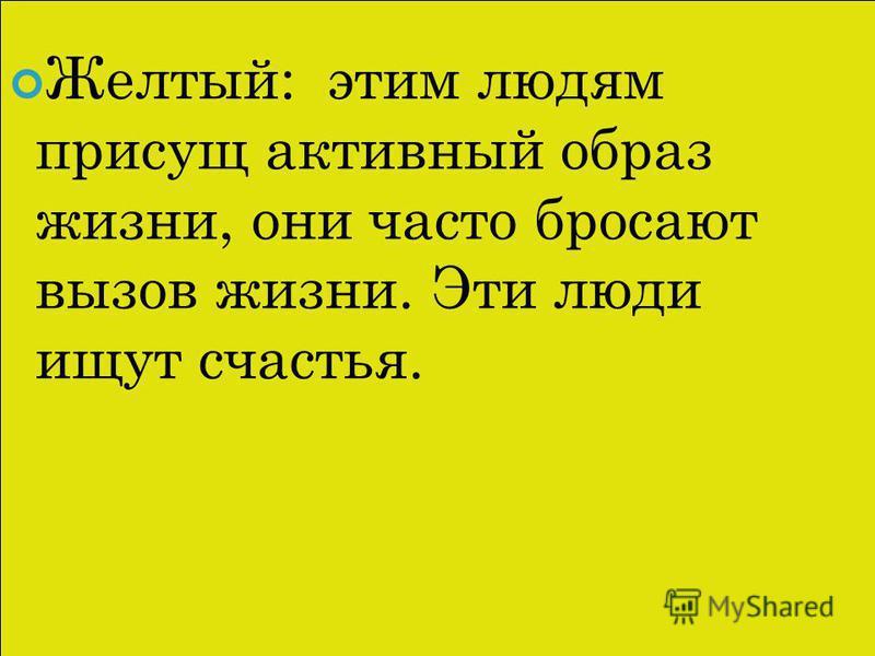 Желтый: этим людям присущ активный образ жизни, они часто бросают вызов жизни. Эти люди ищут счастья.