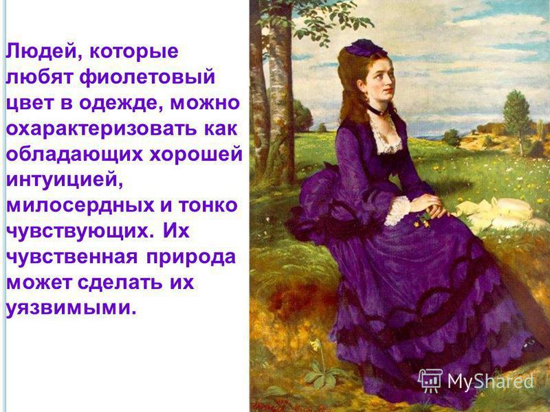 Людей, которые любят фиолетовый цвет в одежде, можно охарактеризовать как обладающих хорошей интуицией, милосердных и тонко чувствующих. Их чувственная природа может сделать их уязвимыми.