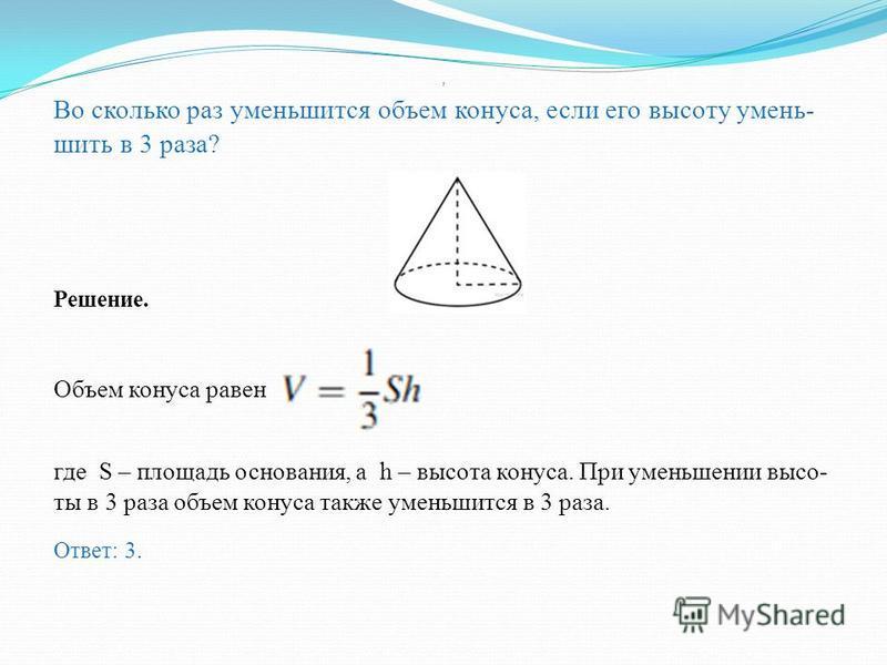 Объем конуса равен 16. Через середину высоты параллельно основанию конуса проведено сечение, которое является ос нованием меньшего конуса с той же вершиной. Найдите объем меньшего конуса. Решение. Больший к