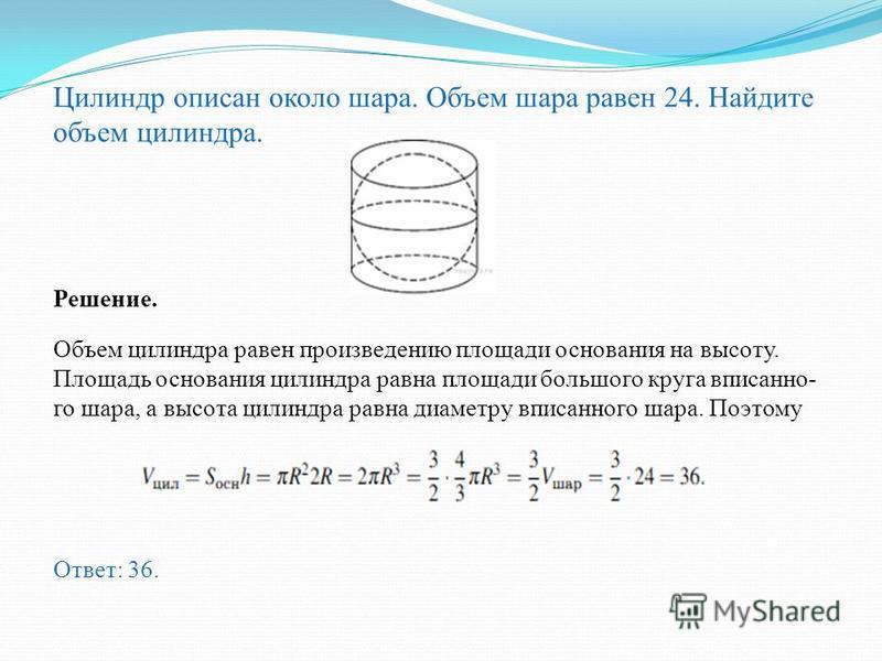 Цилиндр описан около шара. Объем цилиндра равен 33. Най дите объем шара. Решение. Выразим из формулы для объёма цилиндра и подставим в формулу для объёма шара Ответ: 22.,