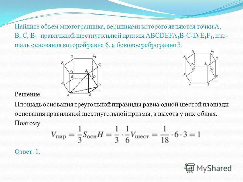 Найдите объем многогранника, вершинами которого являются точки A, B,C, D,E, F,A 1 правильной шестиугольной призмы ABCDEFA 1 B 1 C 1 D 1 E 1 F 1, площадь основания которой равна 4, а боковое ребро равно 3. Решение. Осно