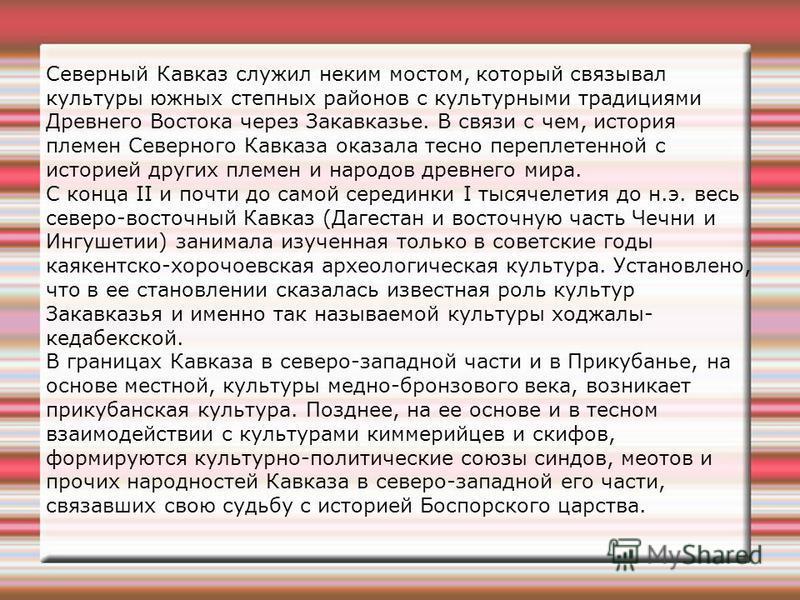 Северный Кавказ служил неким мостом, который связывал культуры южных степных районов с культурными традициями Древнего Востока через Закавказье. В связи с чем, история племен Северного Кавказа оказала тесно переплетенной с историей других племен и на