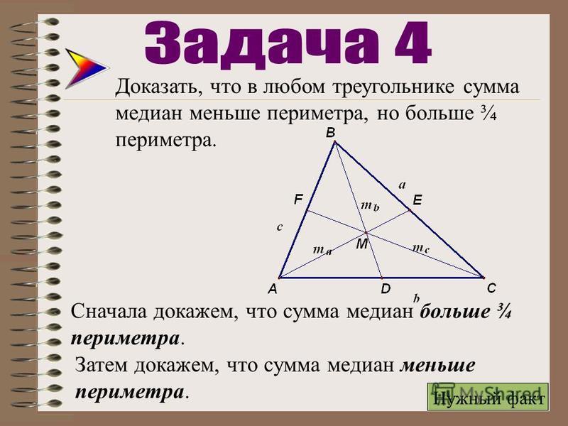 Доказать, что в любом треугольнике сумма медиан меньше периметра, но больше ¾ периметра. Сначала докажем, что сумма медиан больше ¾ периметра. Затем докажем, что сумма медиан меньше периметра. Нужный факт