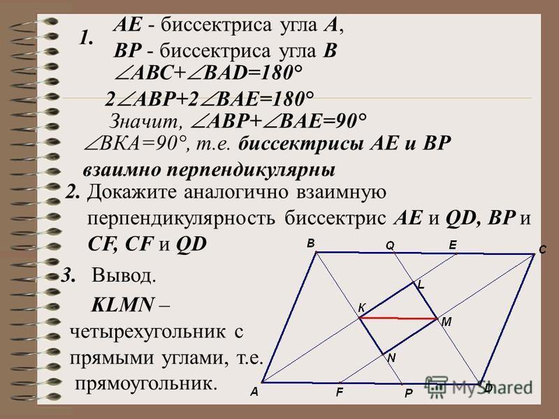 АЕ - биссектриса угла А, ВР - биссектриса угла В 1. 2. KLMN – четырехугольник с прямыми углами, т.е. прямоугольник. 3. АВС+ BAD=180° 2 АВP+2 BAE=180° Значит, АВP+ BAE=90° ВКА=90°, т.е. биссектрисы АЕ и ВР взаимно перпендикулярны Докажите аналогично в
