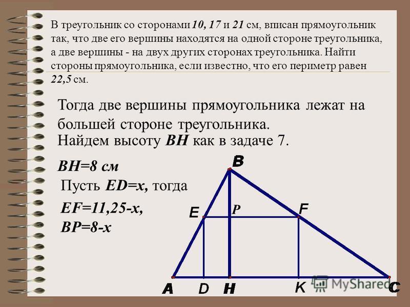 В треугольник со сторонами 10, 17 и 21 см, вписан прямоугольник так, что две его вершины находятся на одной стороне треугольника, а две вершины - на двух других сторонах треугольника. Найти стороны прямоугольника, если известно, что его периметр раве