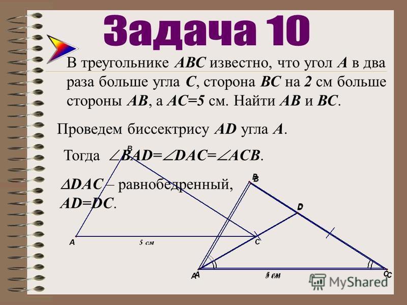 В треугольнике АВС известно, что угол А в два раза больше угла С, сторона ВС на 2 см больше стороны АВ, а АС=5 см. Найти АВ и ВС. Проведем биссектрису AD угла А. Тогда ВАD= DAC= АCB. DAC – равнобедренный, АD=DC.