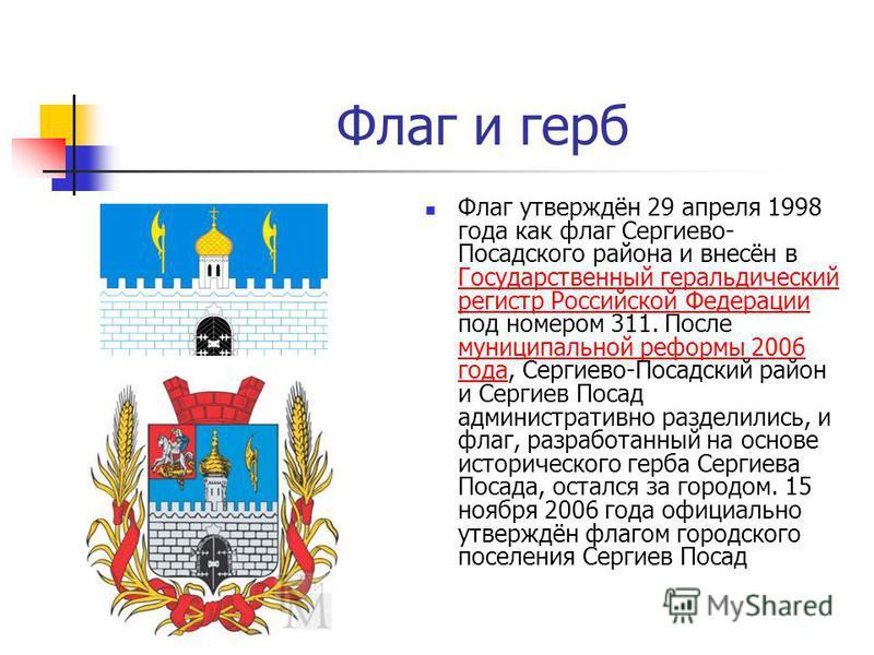 Флаг и герб Флаг утверждён 29 апреля 1998 года как флаг Сергиево- Посадского района и внесён в Государственный геральдический регистр Российской Федерации под номером 311. После муниципальной реформы 2006 года, Сергиево-Посадский район и Сергиев Поса