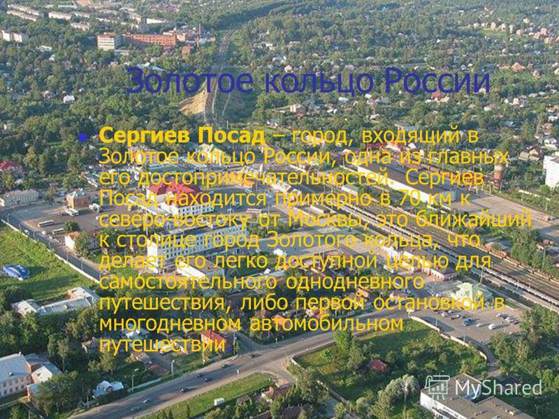 Золотое кольцо России Сергиев Посад – город, входящий в Золотое кольцо России, одна из главных его достопримечательностей. Сергиев Посад находится примерно в 70 км к северо-востоку от Москвы, это ближайший к столице город Золотого кольца, что делает