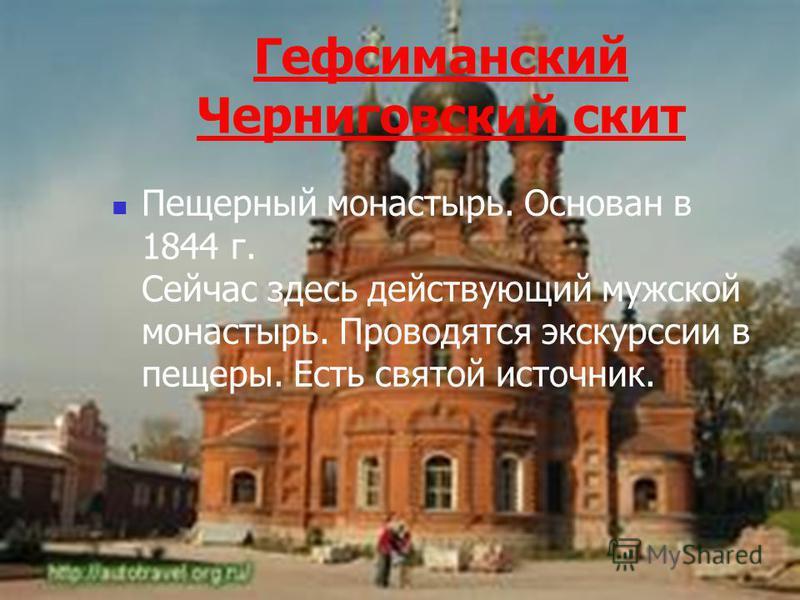 Гефсиманский Черниговский скит Пещерный монастырь. Основан в 1844 г. Сейчас здесь действующий мужской монастырь. Проводятся экскурсии в пещеры. Есть святой источник.