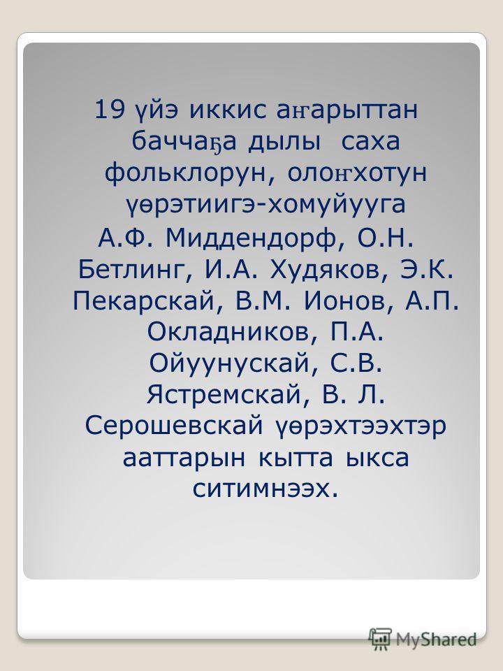 19 ү йэ иккис а ҥ арыттан бачча ҕ а дылы саха фольклорун, оло ҥ хотун үө рэтиигэ-хомуйууга А.Ф. Миддендорф, О.Н. Бетлинг, И.А. Худяков, Э.К. Пекарскай, В.М. Ионов, А.П. Окладников, П.А. Ойуунускай, С.В. Ястремскай, В. Л. Серошевскай үө рэхтээхтэр аат