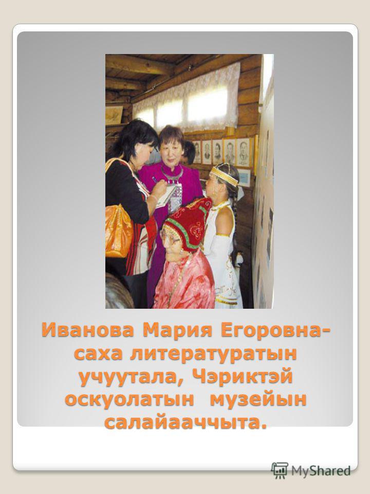 Иванова Мария Егоровна- саха литературатын учуутала, Чэриктэй оскуолатын музейын салайааччыта.