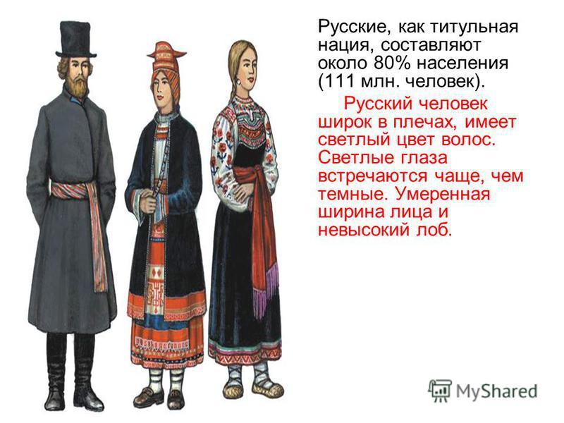 Русские, как титульная нация, составляют около 80% населения (111 млн. человек). Русский человек широк в плечах, имеет светлый цвет волос. Светлые глаза встречаются чаще, чем темные. Умеренная ширина лица и невысокий лоб.