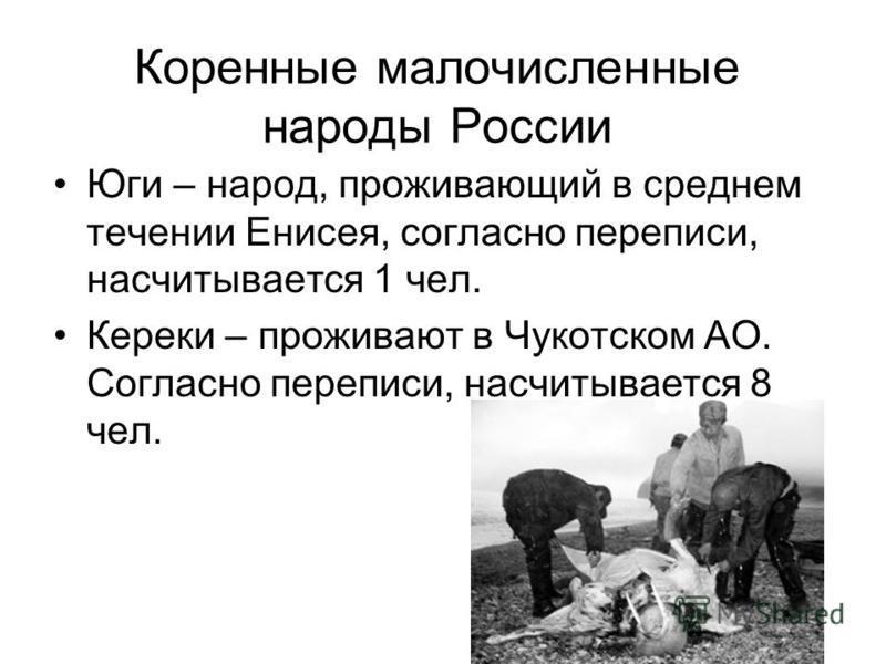 Коренные малочисленные народы России Юги – народ, проживающий в среднем течении Енисея, согласно переписи, насчитывается 1 чел. Кереки – проживают в Чукотском АО. Согласно переписи, насчитывается 8 чел.