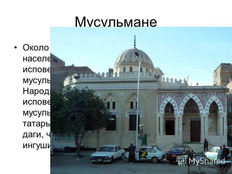 Мусульмане Около 10% населения страны исповедуют мусульманство. Народы, исповедующие мусульманство: татары, башкиры, даги, чеченцы, ингуши.