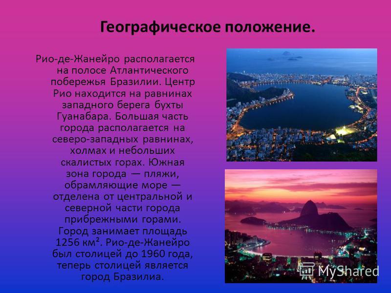 Рио-де-Жанейро располагается на полосе Атлантического побережья Бразилии. Центр Рио находится на равнинах западного берега бухты Гуанабара. Большая часть города располагается на северо-западных равнинах, холмах и небольших скалистых горах. Южная зона
