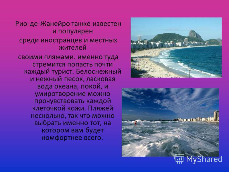 Рио-де-Жанейро также известен и популярен среди иностранцев и местных жителей своими пляжами. именно туда стремится попасть почти каждый турист. Белоснежный и нежный песок, ласковая вода океана, покой, и умиротворение можно прочувствовать каждой клет