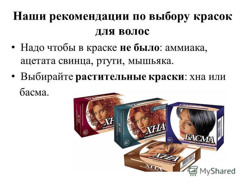 Наши рекомендации по выбору красок для волос Надо чтобы в краске не было: аммиака, ацетата свинца, ртути, мышьяка. Выбирайте растительные краски: хна или басма.