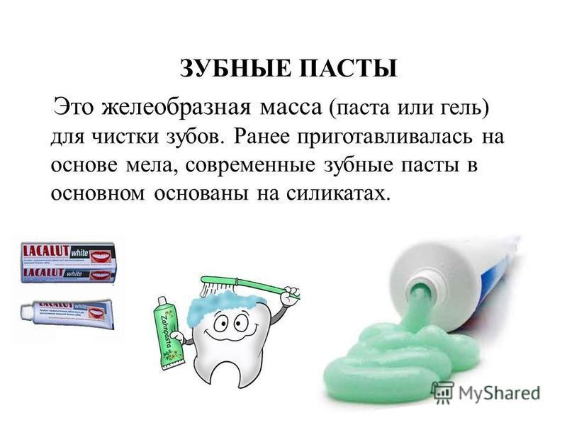 ЗУБНЫЕ ПАСТЫ Это желеобразная масса (паста или гель) для чистки зубов. Ранее приготавливалась на основе мела, современные зубные пасты в основном основаны на силикатах.