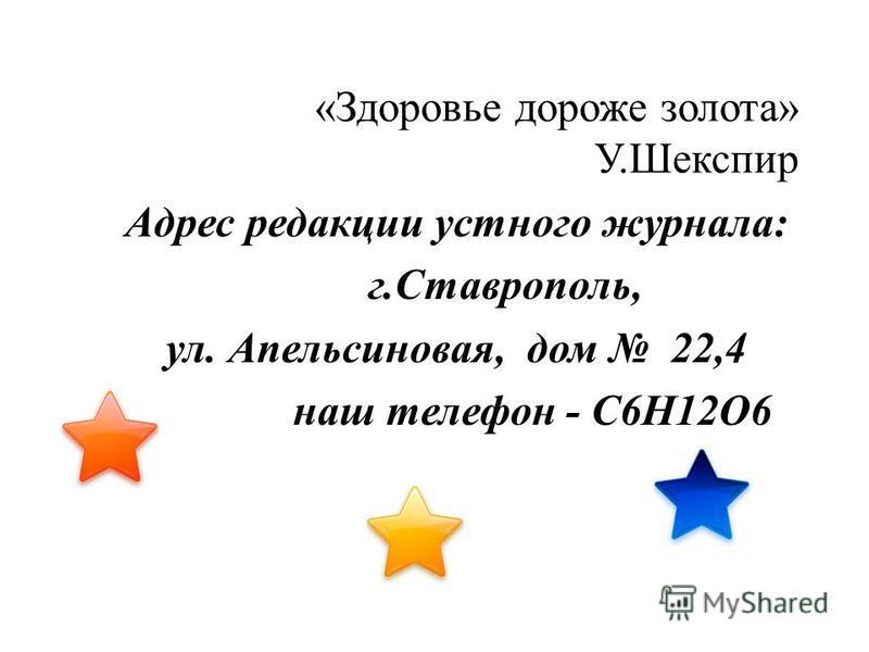 «Здоровье дороже золота» У.Шекспир Адрес редакции устного журнала: г.Ставрополь, ул. Апельсиновая, дом 22,4 наш телефон - С6Н12О6