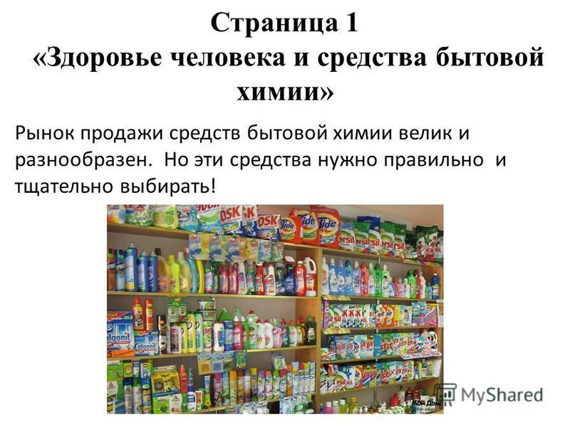 Страница 1 «Здоровье человека и средства бытовой химии» Рынок продажи средств бытовой химии велик и разнообразен. Но эти средства нужно правильно и тщательно выбирать!