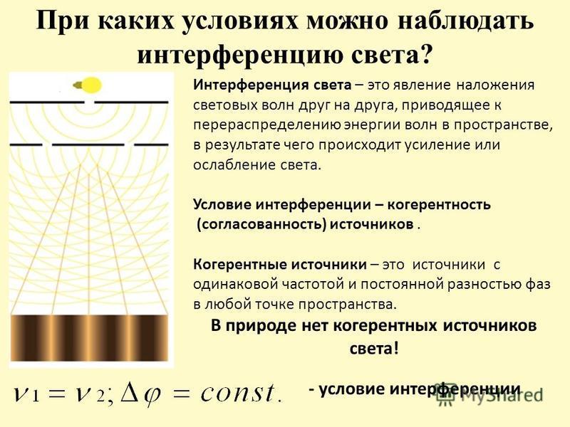 При каких условиях можно наблюдать интерференцию света? Интерференция света – это явление наложения световых волн друг на друга, приводящее к перераспределению энергии волн в пространстве, в результате чего происходит усиление или ослабление света. У