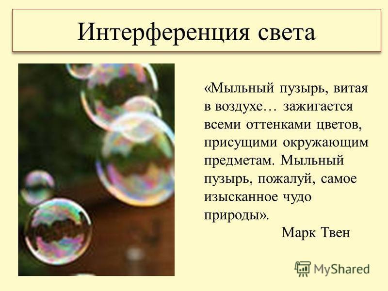 Интерференция света «Мыльный пузырь, витая в воздухе… зажигается всеми оттенками цветов, присущими окружающим предметам. Мыльный пузырь, пожалуй, самое изысканное чудо природы». Марк Твен