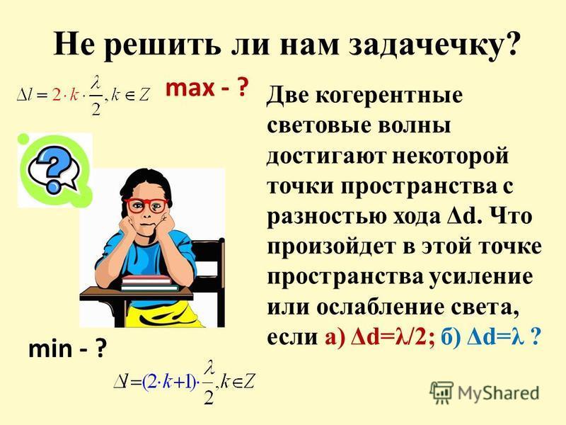 Не решить ли нам задачечку? Две когерентные световые волны достигают некоторой точки пространства с разностью хода Δd. Что произойдет в этой точке пространства усиление или ослабление света, если а) Δd=λ/2; б) Δd=λ ? max - ? min - ?