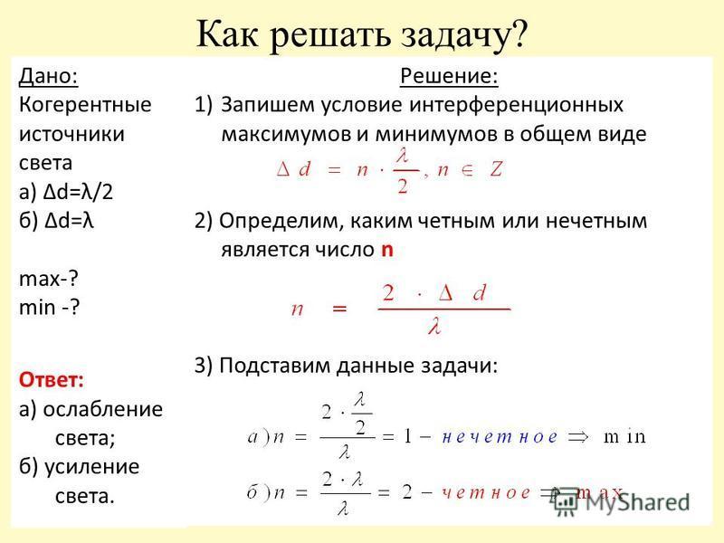 Как решать задачу? Дано: Когерентные источники света а) Δd=λ/2 б) Δd=λ max-? min -? Ответ: а) ослабление света; б) усиление света. Решение: 1)Запишем условие интерференционных максимумов и минимумов в общем виде 2) Определим, каким четным или нечетны