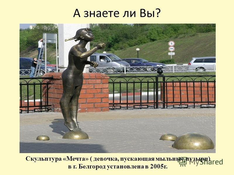 А знаете ли Вы? Скульптура «Мечта» ( девочка, пускающая мыльные пузыри) в г. Белгород установлена в 2005 г.