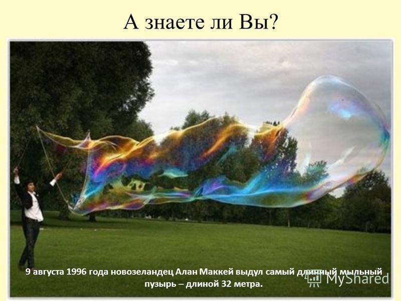 А знаете ли Вы? 9 августа 1996 года новозеландец Алан Маккей выдул самый длинный мыльный пузырь – длиной 32 метра.