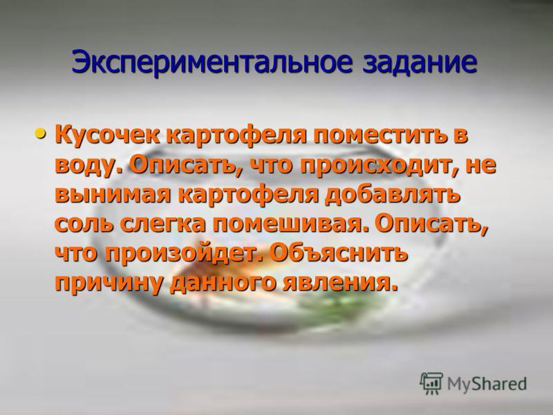 Экспериментальное задание Экспериментальное задание Кусочек картофеля поместить в воду. Описать, что происходит, не вынимая картофеля добавлять соль слегка помешивая. Описать, что произойдет. Объяснить причину данного явления. Кусочек картофеля помес