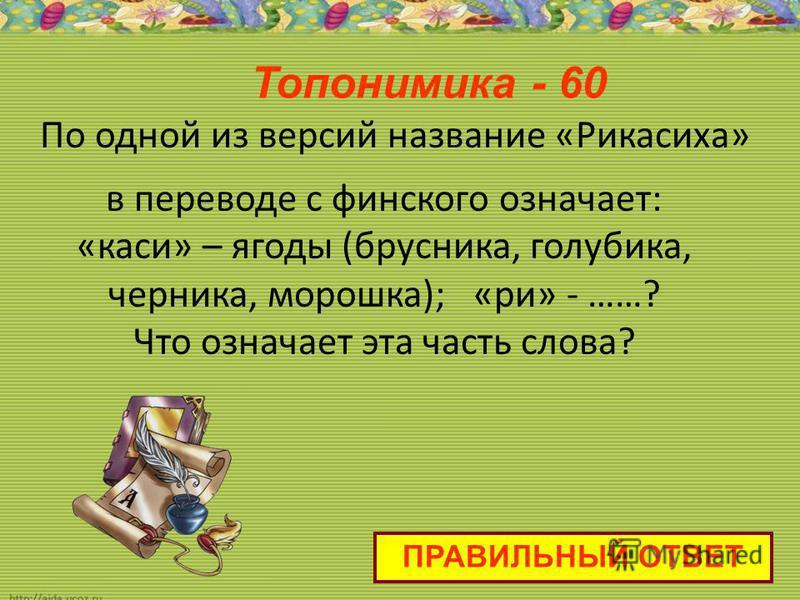 По одной из версий название «Рикасиха» в переводе с финского означает: «каси» – ягоды (брусника, голубика, черника, морошка); «при» - ……? Что означает эта часть слова? Топонимика - 60 ПРАВИЛЬНЫЙ ОТВЕТ