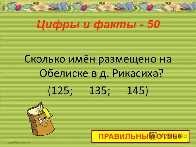 Цифры и факты - 50 Сколько имён размещено на Обелиске в д. Рикасиха? (125; 135; 145) ПРАВИЛЬНЫЙ ОТВЕТ
