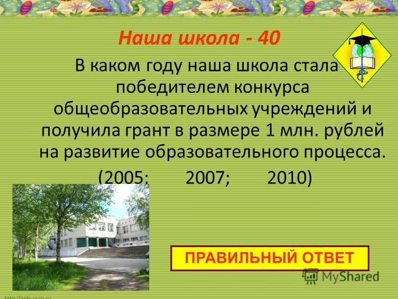 Наша школа - 40 В каком году наша школа стала победителем конкурса общеобразовательных учреждений и получила грант в размере 1 млн. рублей на развитие образовательного процесса. (2005; 2007; 2010) ПРАВИЛЬНЫЙ ОТВЕТ
