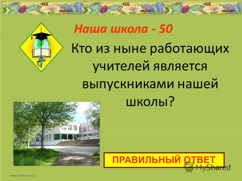 Наша школа - 50 ПРАВИЛЬНЫЙ ОТВЕТ Кто из ныне работающих учителей является выпускниками нашей школы?